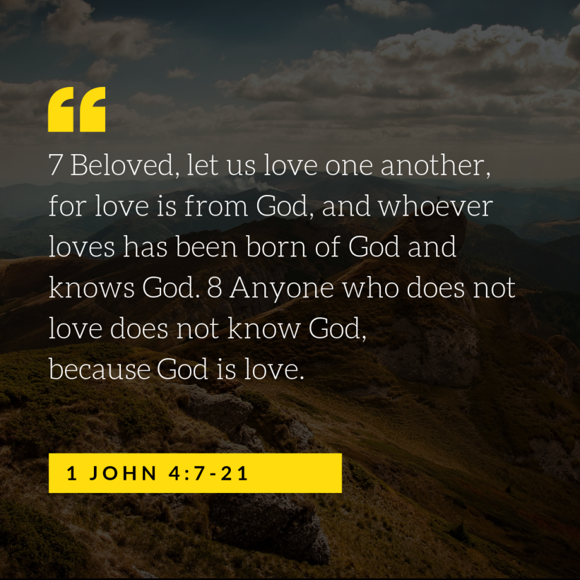 7 beloved, let us love one another, for love is from god, and whoever loves has been born of god and knows god. 8 anyone who does not love does not know god, because god is love.